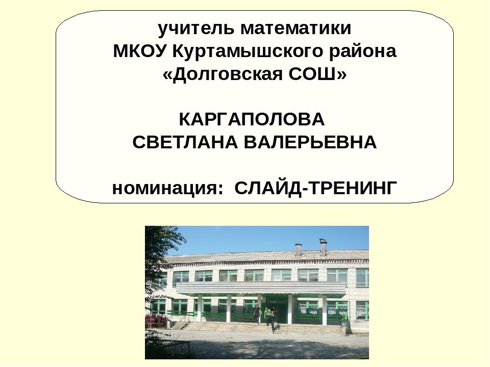 учитель математики МКОУ Куртамышского района «Долговская СОШ» КАРГАПОЛОВА СВЕ...