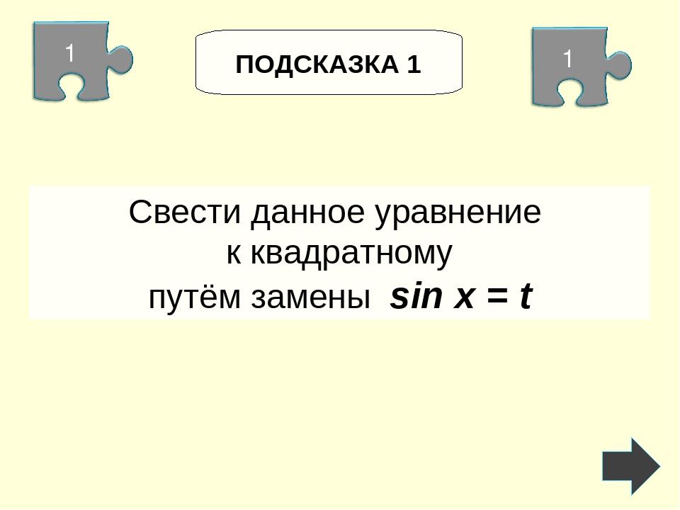 ПОДСКАЗКА 1 Свести данное уравнение к квадратному путём замены sin x = t