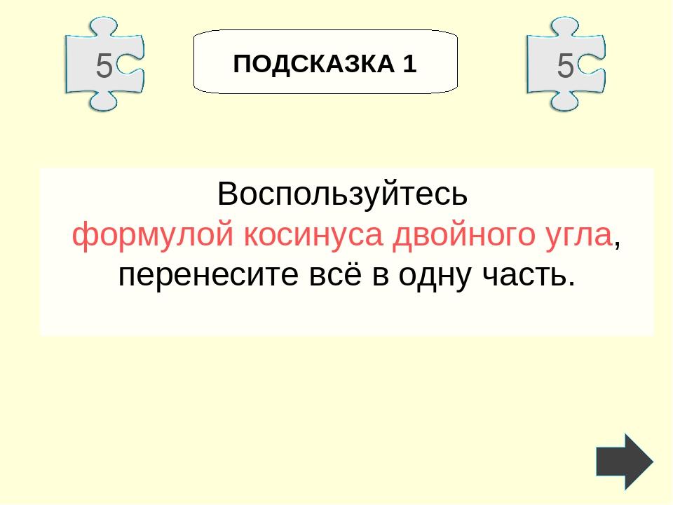ПОДСКАЗКА 1 Воспользуйтесь формулой косинуса двойного угла, перенесите всё в...