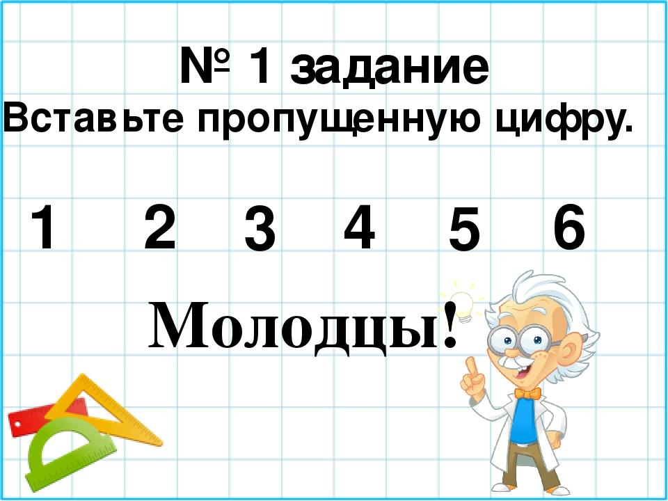 № 1 задание Вставьте пропущенную цифру. 1 2 3 4 5 6 Молодцы!