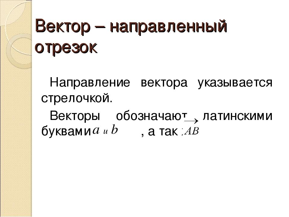 Вектор – направленный отрезок Направление вектора указывается стрелочкой. Век...