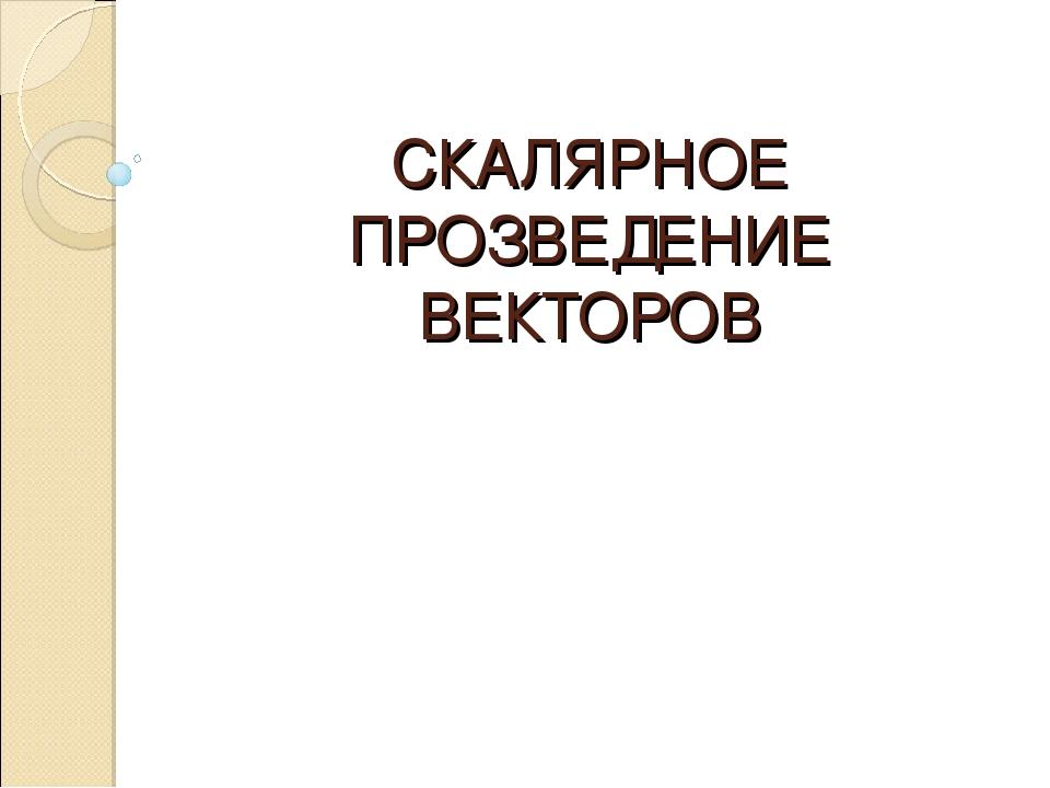 СКАЛЯРНОЕ ПРОЗВЕДЕНИЕ ВЕКТОРОВ