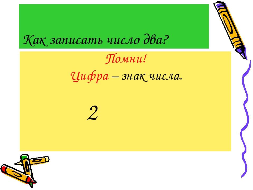 Как записать число два? Помни! Цифра – знак числа. 2