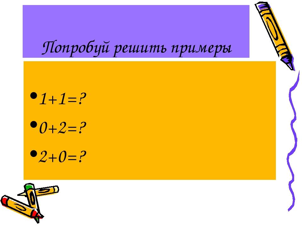 Попробуй решить примеры 1+1=? 0+2=? 2+0=?