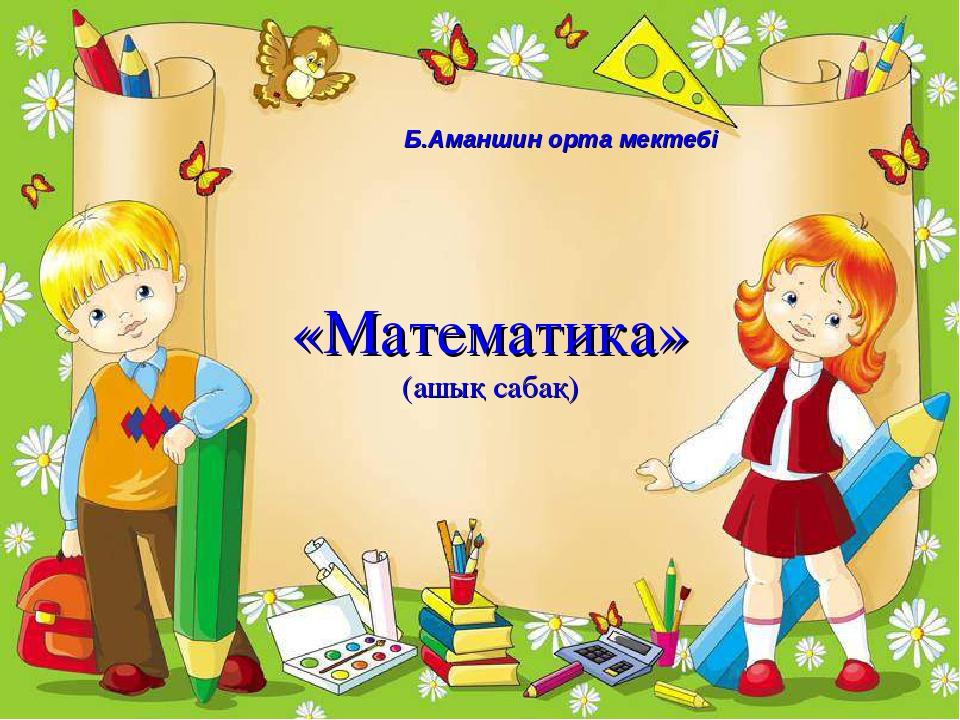 «Математика» (ашық сабақ) Б.Аманшин орта мектебі