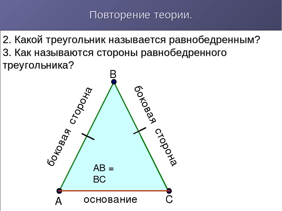 Повторение теории. 2. Какой треугольник называется равнобедренным? 3. Как наз...