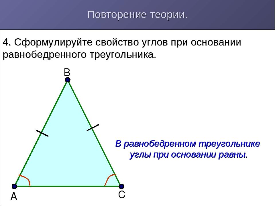 Повторение теории. 4. Сформулируйте свойство углов при основании равнобедренн...
