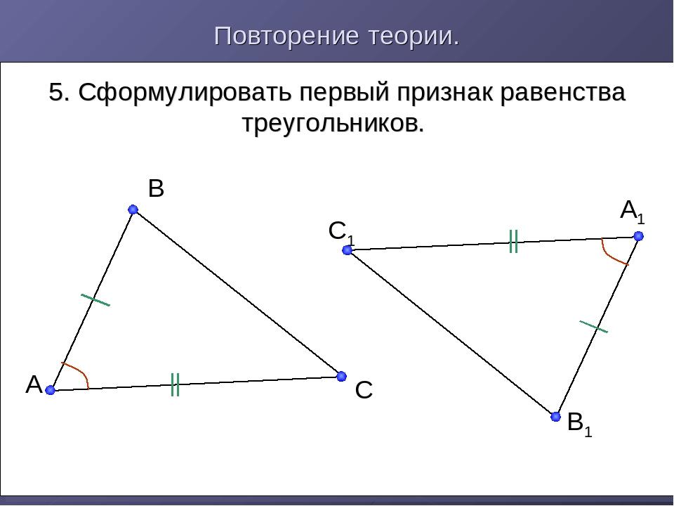 Повторение теории. 5. Сформулировать первый признак равенства треугольников....