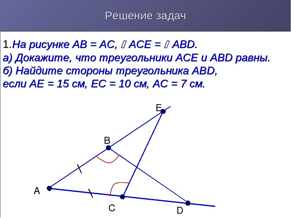 Решение задач 1.На рисунке АВ = АС, АСЕ = АВD. а) Докажите, что треугольник...