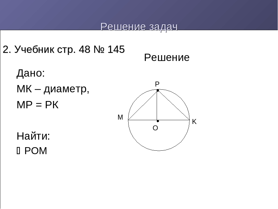 Решение задач Дано: МК – диаметр, МР = РК Найти: РОМ Решение 2. Учебник стр....