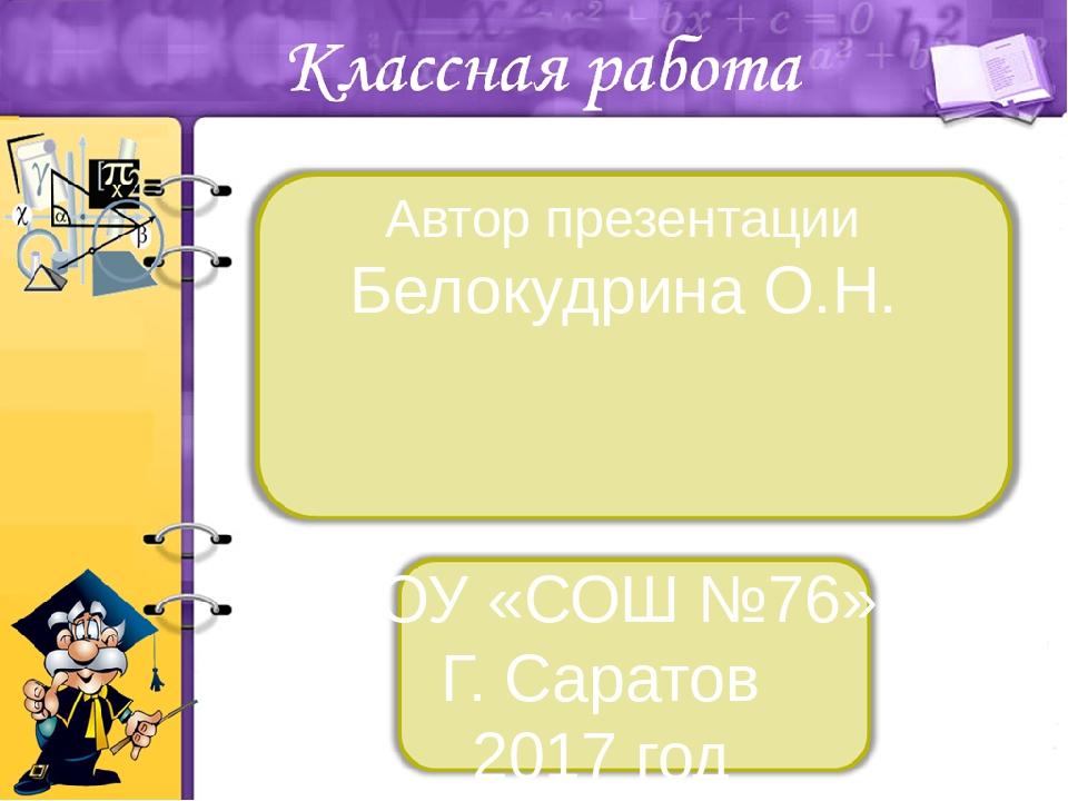 Автор презентации Белокудрина О.Н. МОУ «СОШ №76» Г. Саратов 2017 год