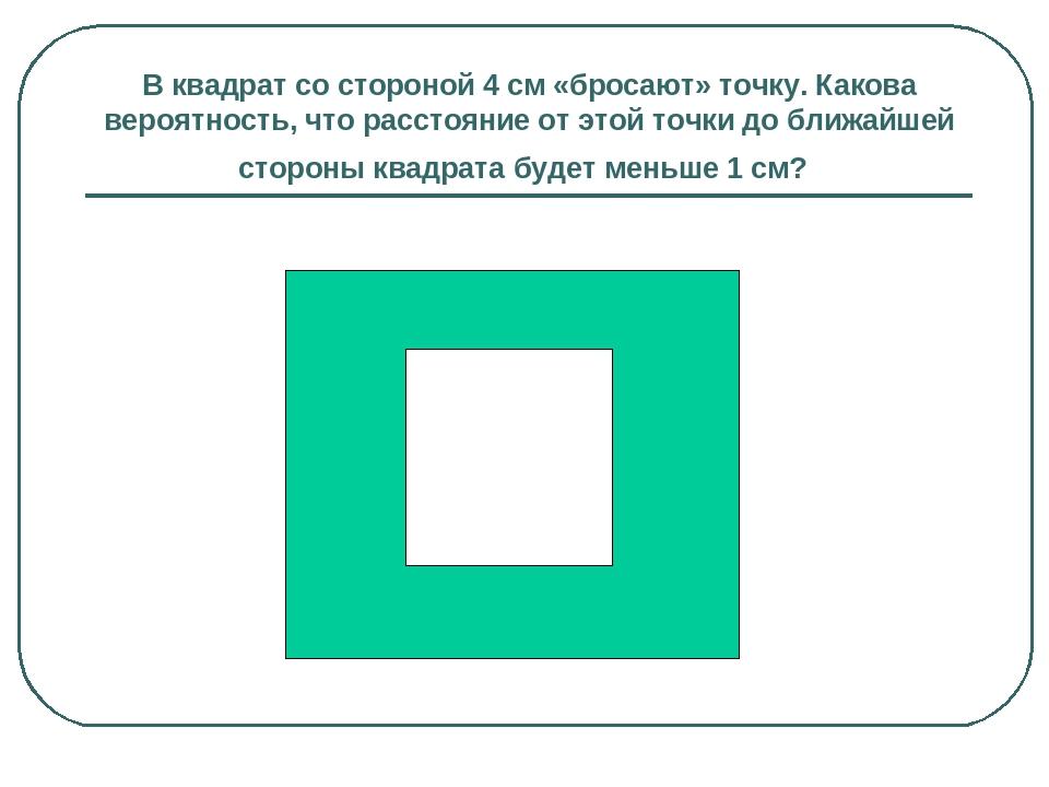 В квадрат со стороной 4 см «бросают» точку. Какова вероятность, что расстояни...