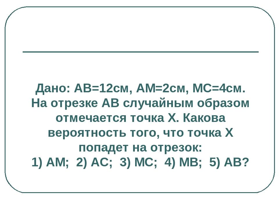 Дано: АВ=12см, АМ=2см, МС=4см. На отрезке АВ случайным образом отмечается точ...