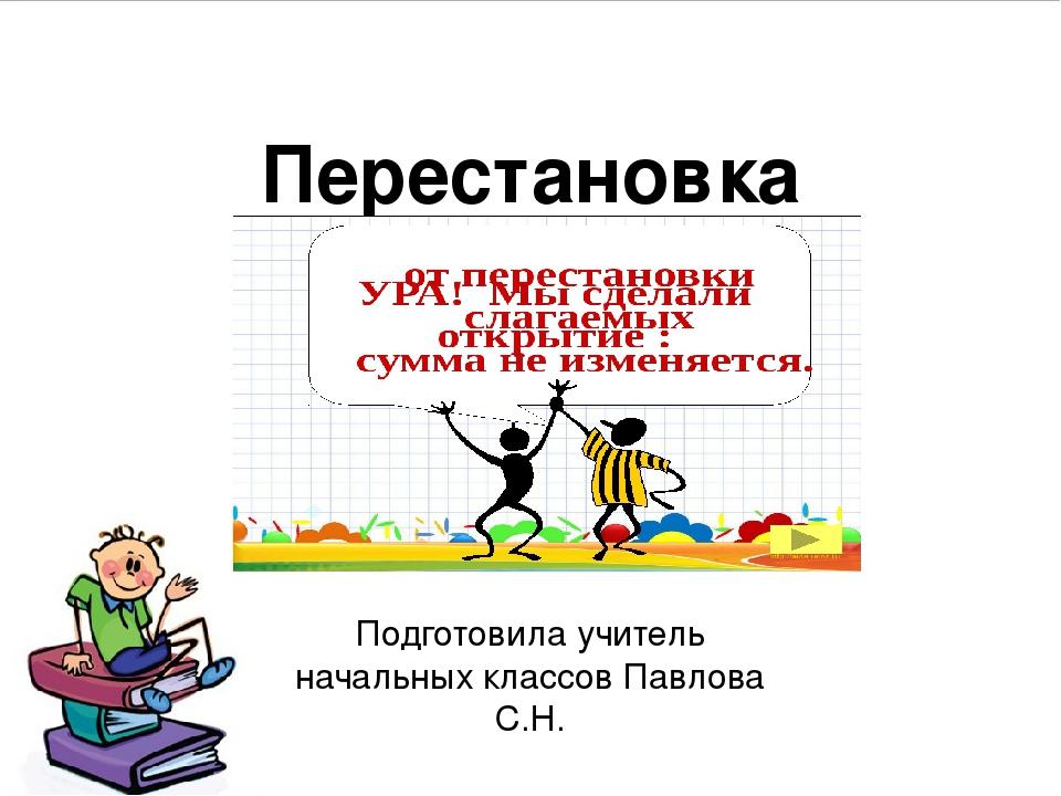 Перестановка слагаемых. Подготовила учитель начальных классов Павлова С.Н.