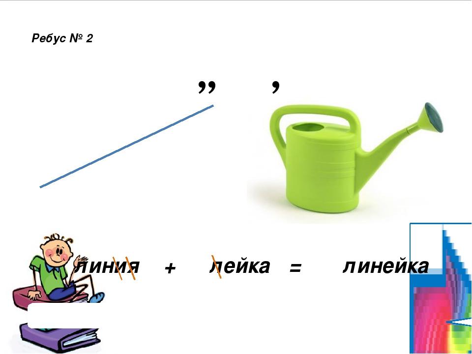 , ,, Ребус № 2 Проверить ответ линия + лейка = линейка