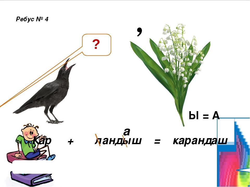 , Ребус № 4 Проверить ответ Кар + ландыш = карандаш Ы = А а ?