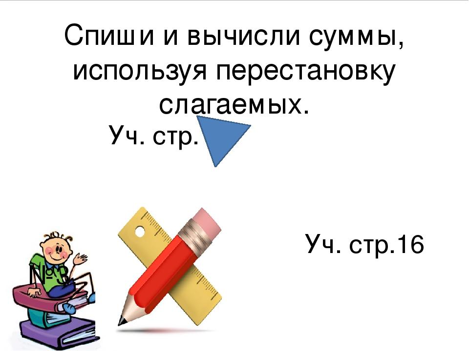 Спиши и вычисли суммы, используя перестановку слагаемых. Уч. стр.16 Уч. стр.1...