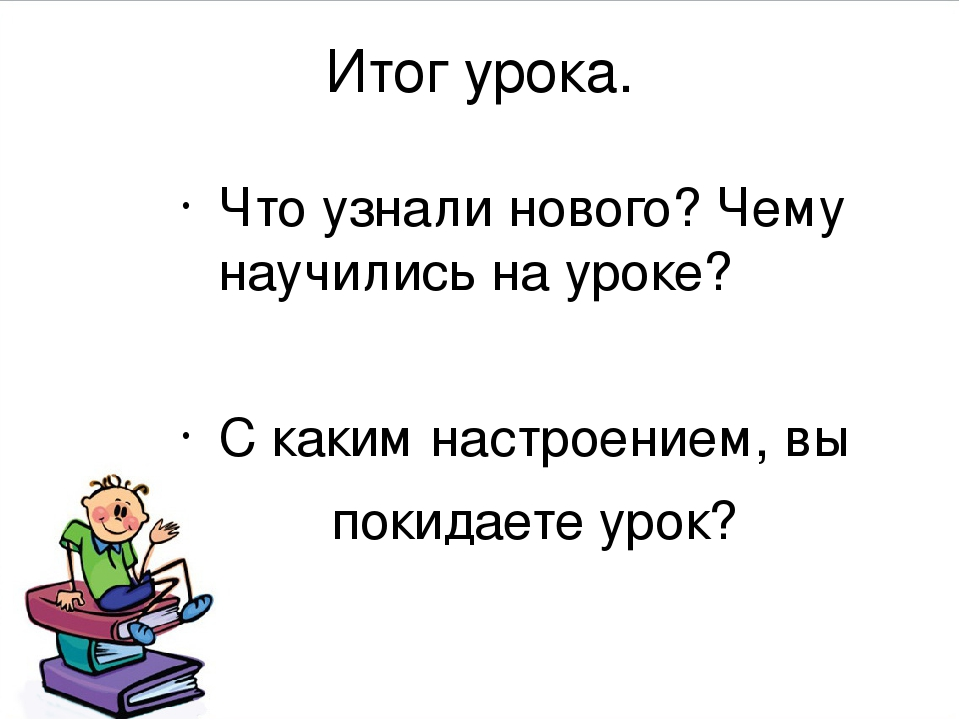 Итог урока. Что узнали нового? Чему научились на уроке? С каким настроением,...