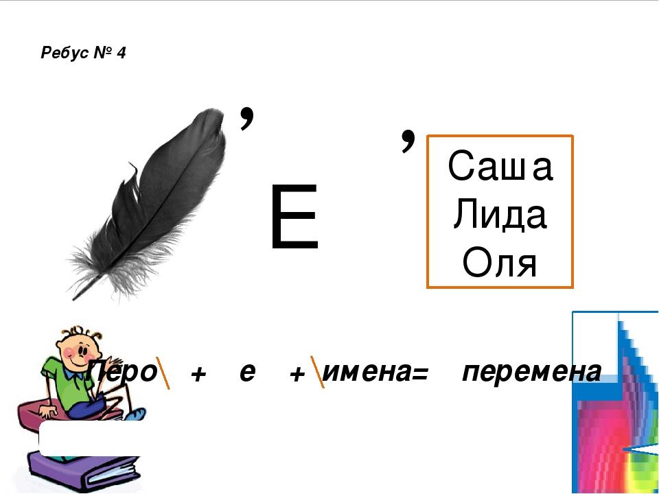 , Ребус № 4 Проверить ответ Перо + е + имена= перемена Е Саша Лида Оля ,