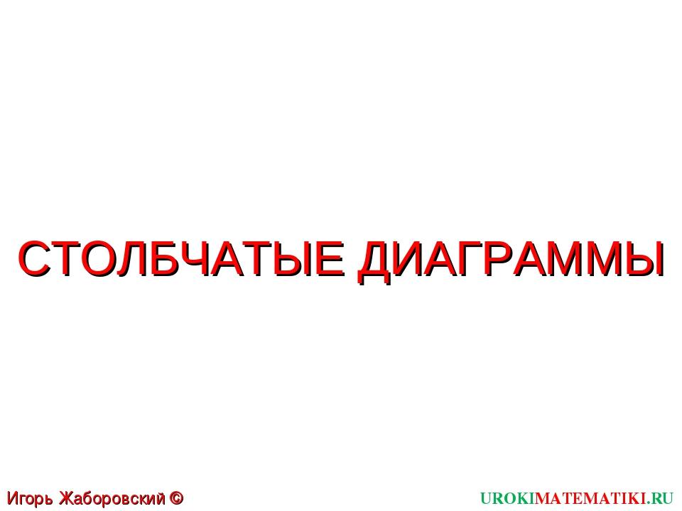UROKIMATEMATIKI.RU Игорь Жаборовский © 2011 СТОЛБЧАТЫЕ ДИАГРАММЫ