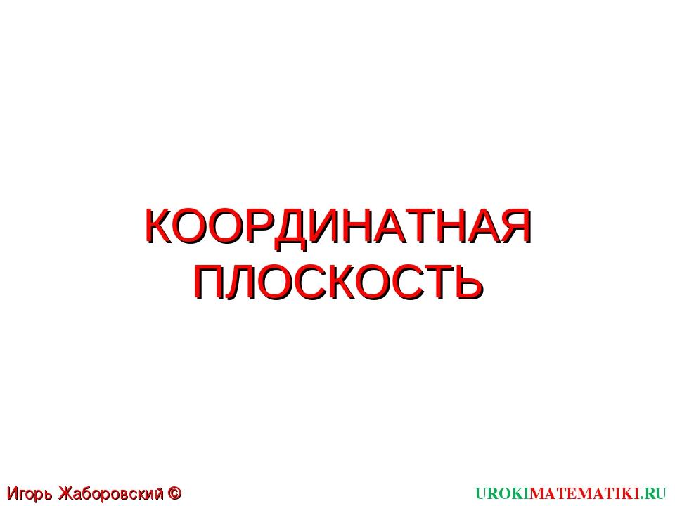 UROKIMATEMATIKI.RU Игорь Жаборовский © 2011 КООРДИНАТНАЯ ПЛОСКОСТЬ