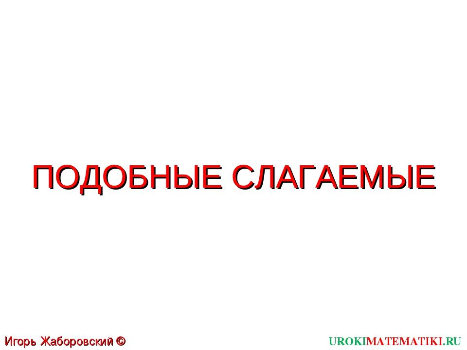 UROKIMATEMATIKI.RU Игорь Жаборовский © 2011 ПОДОБНЫЕ СЛАГАЕМЫЕ