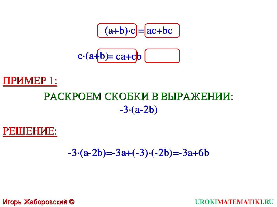 Игорь Жаборовский © 2011 UROKIMATEMATIKI.RU (a+b)∙c = ac+bc c∙(a+b) = ca+cb П...