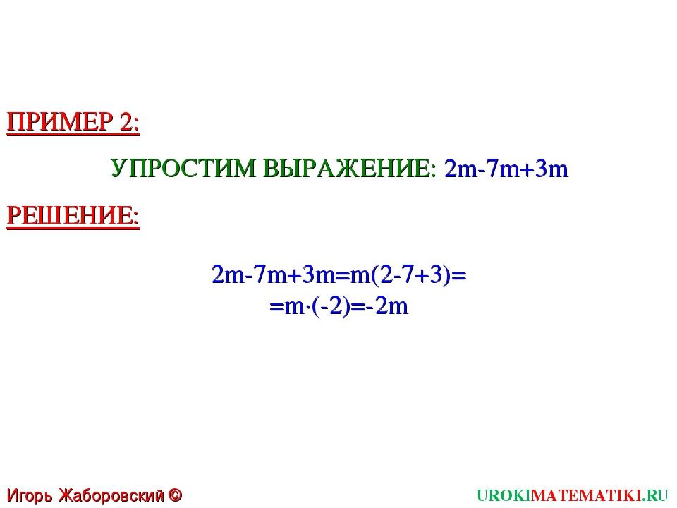 Игорь Жаборовский © 2011 UROKIMATEMATIKI.RU ПРИМЕР 2: УПРОСТИМ ВЫРАЖЕНИЕ: 2m-...