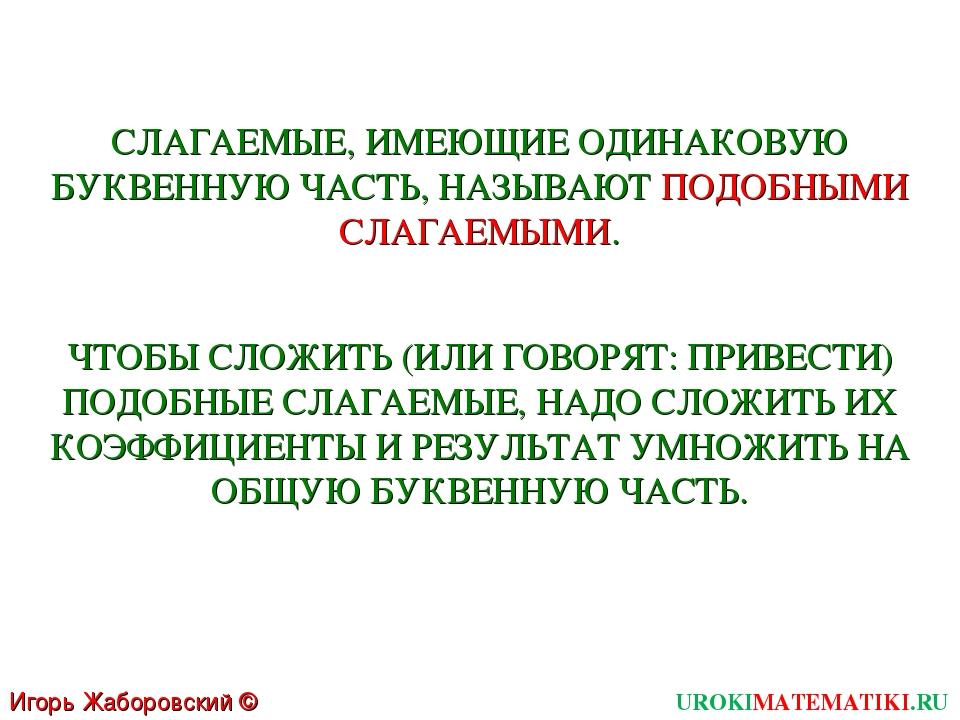 Игорь Жаборовский © 2011 UROKIMATEMATIKI.RU СЛАГАЕМЫЕ, ИМЕЮЩИЕ ОДИНАКОВУЮ БУК...