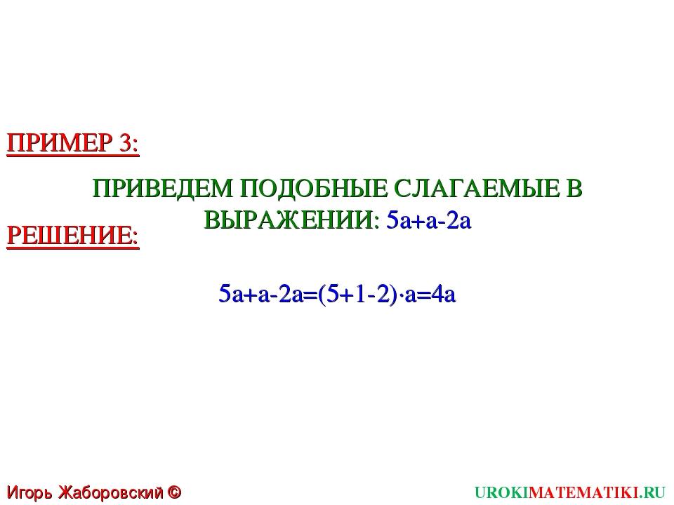 Игорь Жаборовский © 2011 UROKIMATEMATIKI.RU ПРИМЕР 3: ПРИВЕДЕМ ПОДОБНЫЕ СЛАГА...