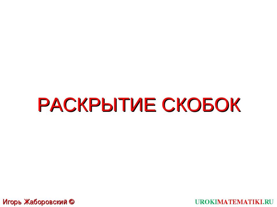 UROKIMATEMATIKI.RU Игорь Жаборовский © 2011 РАСКРЫТИЕ СКОБОК