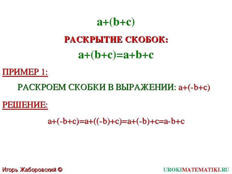 Игорь Жаборовский © 2011 UROKIMATEMATIKI.RU a+(b+c)=a+b+c a+(b+c) РАСКРЫТИЕ С...
