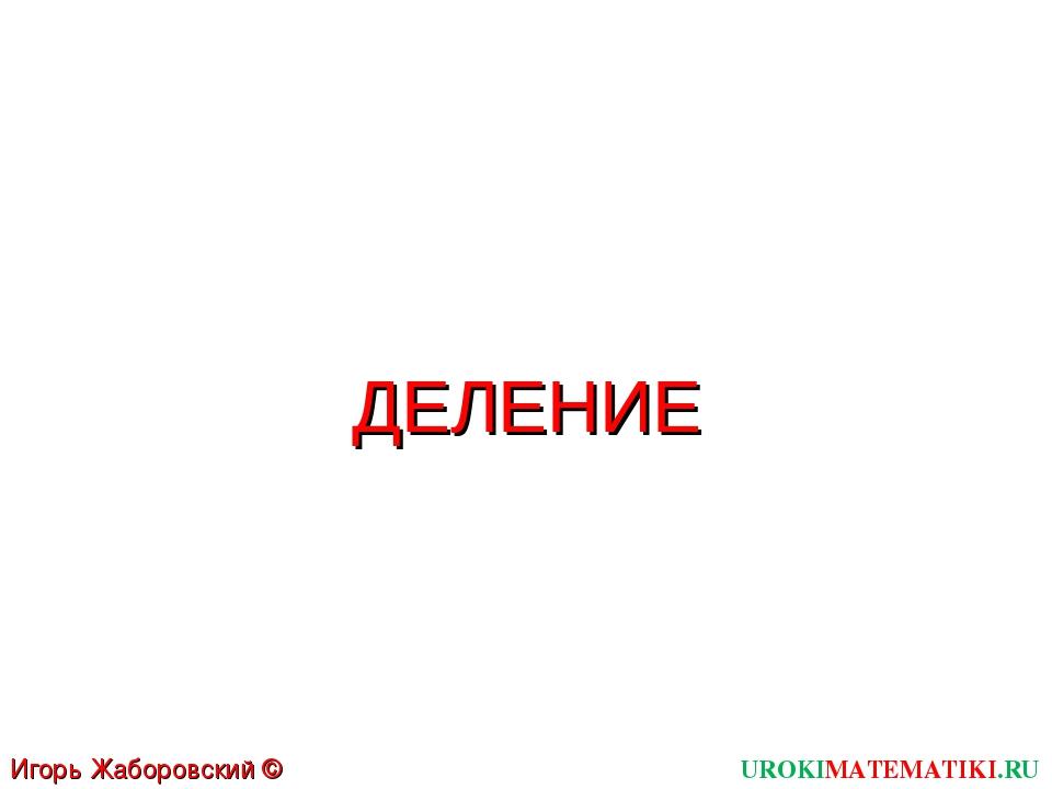 UROKIMATEMATIKI.RU Игорь Жаборовский © 2011 ДЕЛЕНИЕ