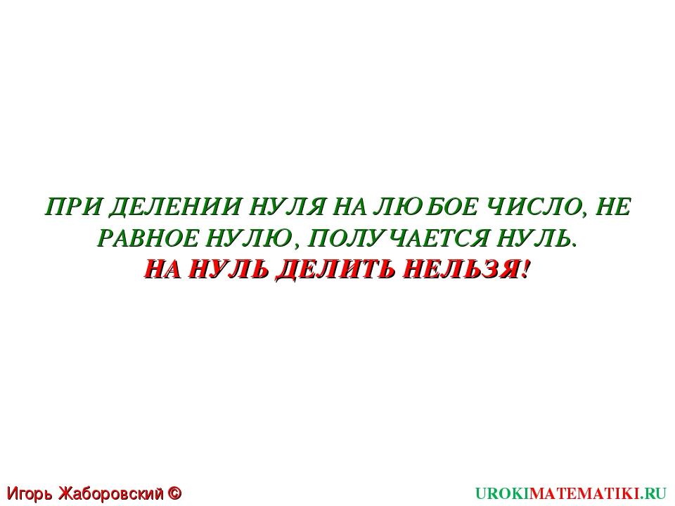 Игорь Жаборовский © 2011 UROKIMATEMATIKI.RU ПРИ ДЕЛЕНИИ НУЛЯ НА ЛЮБОЕ ЧИСЛО,...