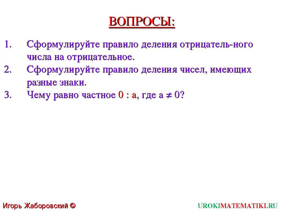 ВОПРОСЫ: Сформулируйте правило деления отрицатель-ного числа на отрицательное...
