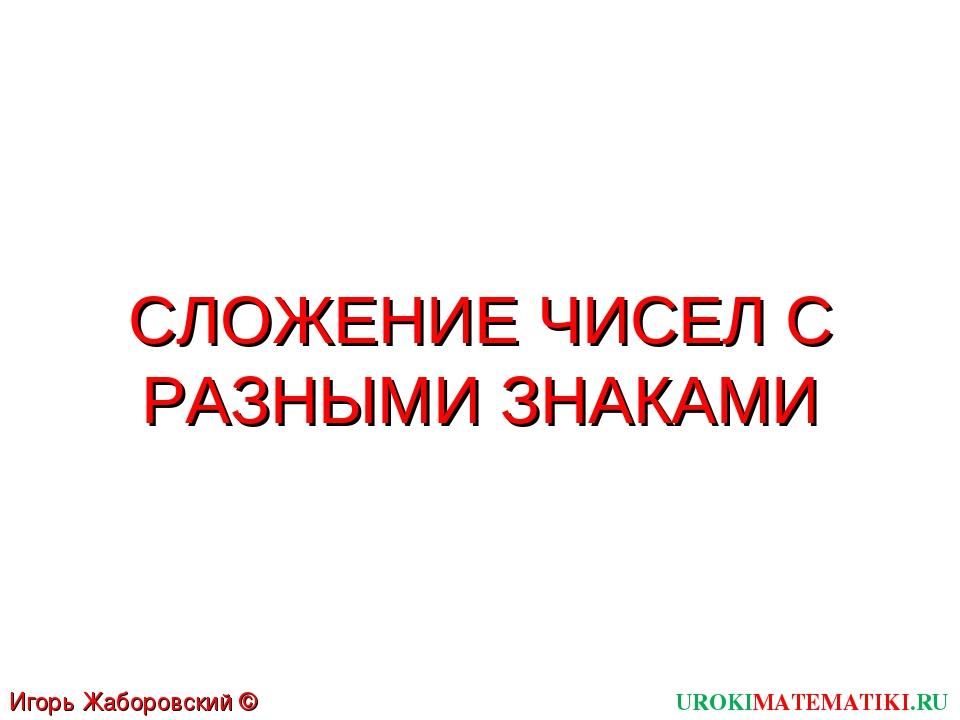 UROKIMATEMATIKI.RU Игорь Жаборовский © 2011 СЛОЖЕНИЕ ЧИСЕЛ С РАЗНЫМИ ЗНАКАМИ