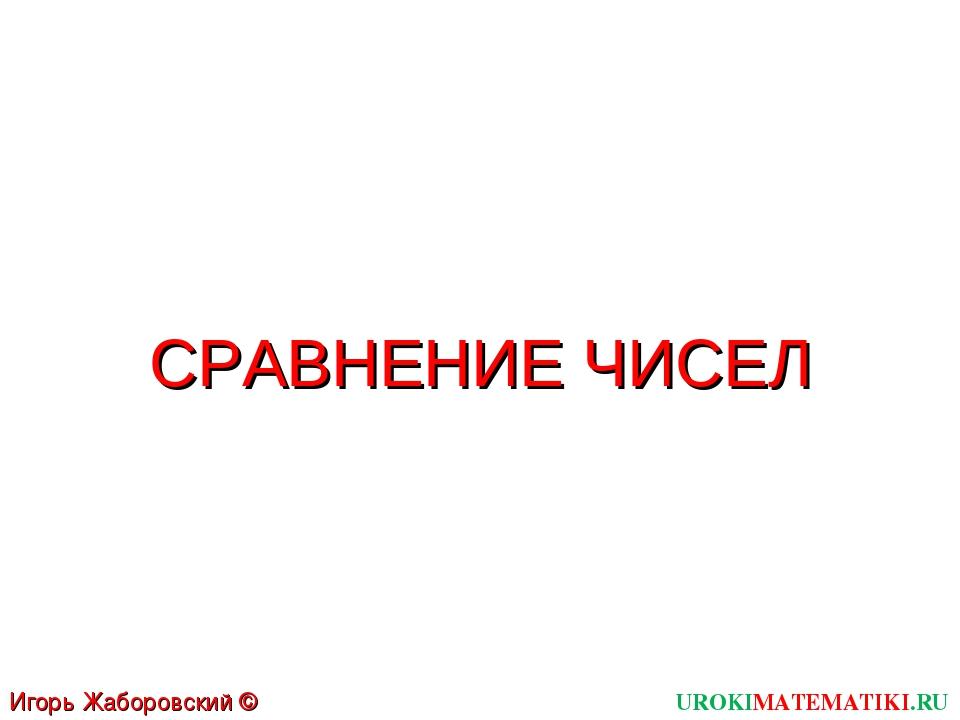 UROKIMATEMATIKI.RU Игорь Жаборовский © 2011 СРАВНЕНИЕ ЧИСЕЛ