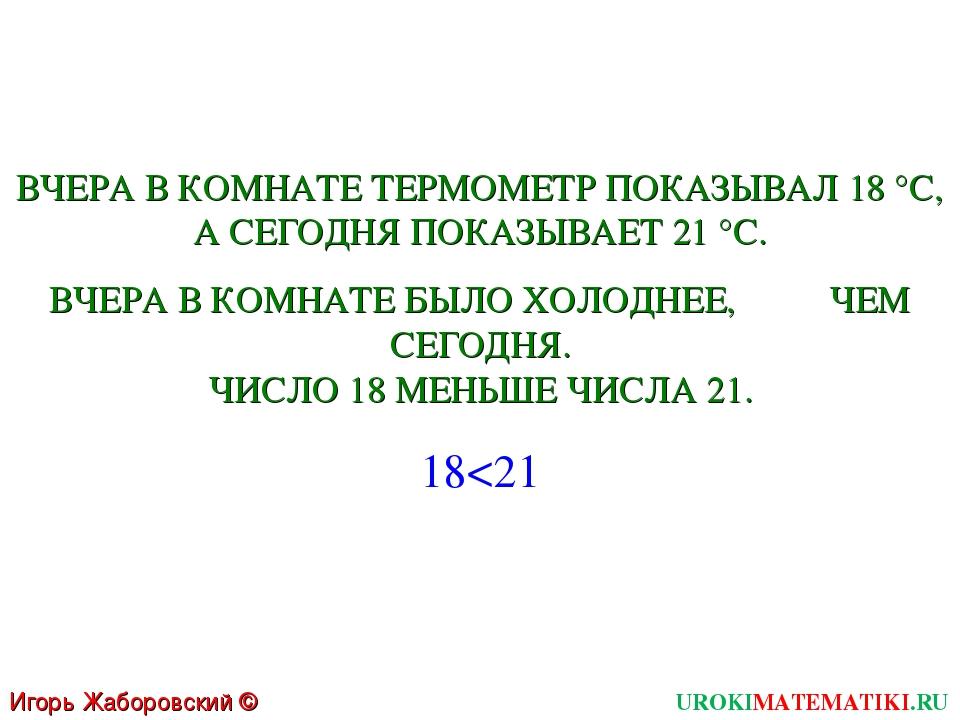 Игорь Жаборовский © 2011 UROKIMATEMATIKI.RU ВЧЕРА В КОМНАТЕ ТЕРМОМЕТР ПОКАЗЫВ...