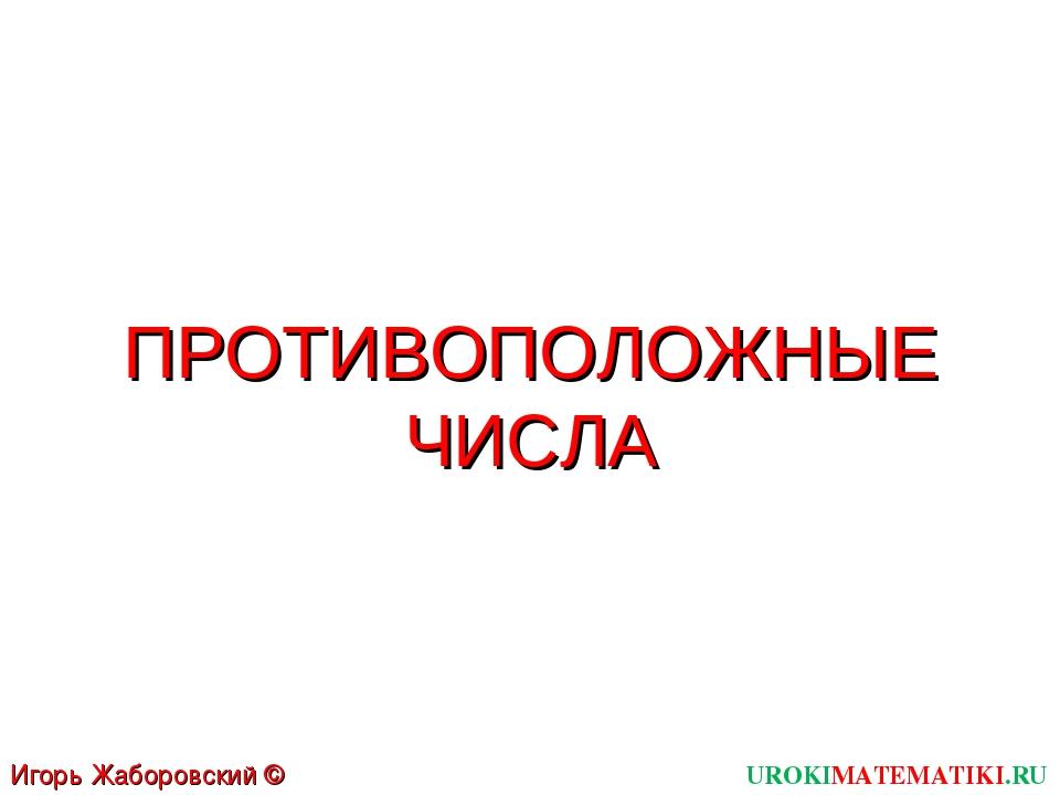 UROKIMATEMATIKI.RU Игорь Жаборовский © 2011 ПРОТИВОПОЛОЖНЫЕ ЧИСЛА