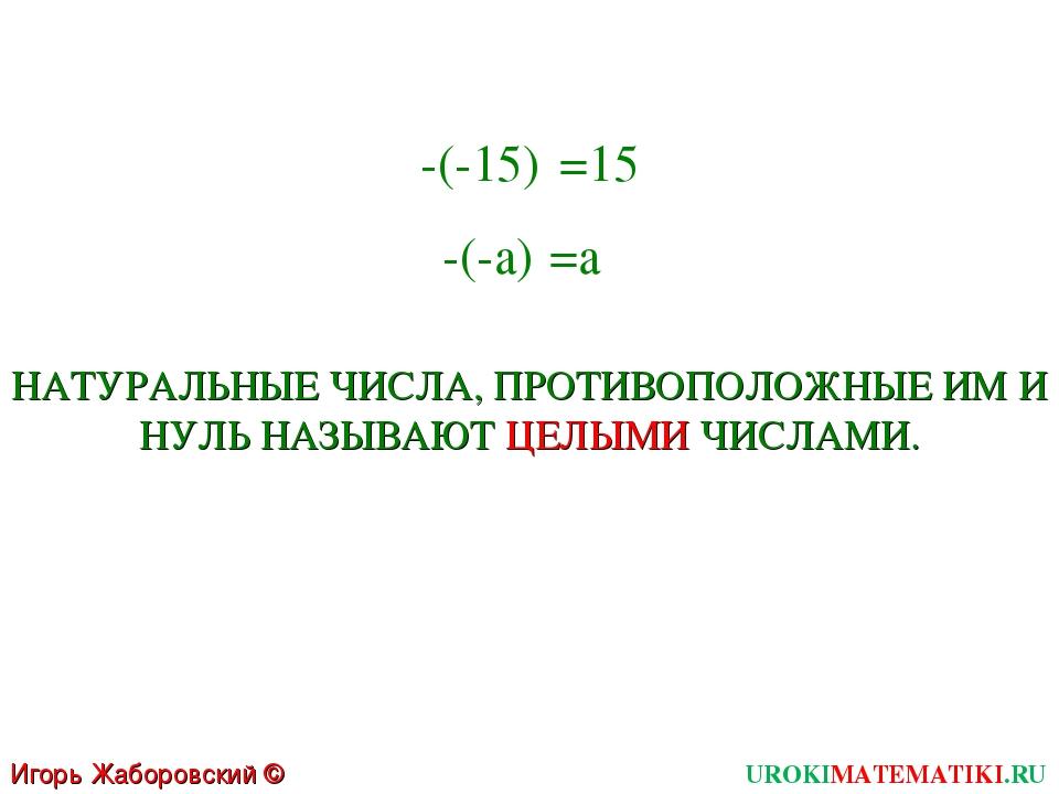 Игорь Жаборовский © 2011 UROKIMATEMATIKI.RU -(-15) =15 -(-a) =a НАТУРАЛЬНЫЕ Ч...