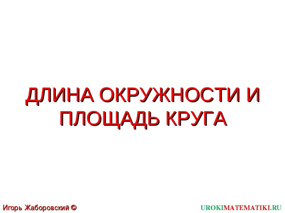 UROKIMATEMATIKI.RU Игорь Жаборовский © 2011 ДЛИНА ОКРУЖНОСТИ И ПЛОЩАДЬ КРУГА