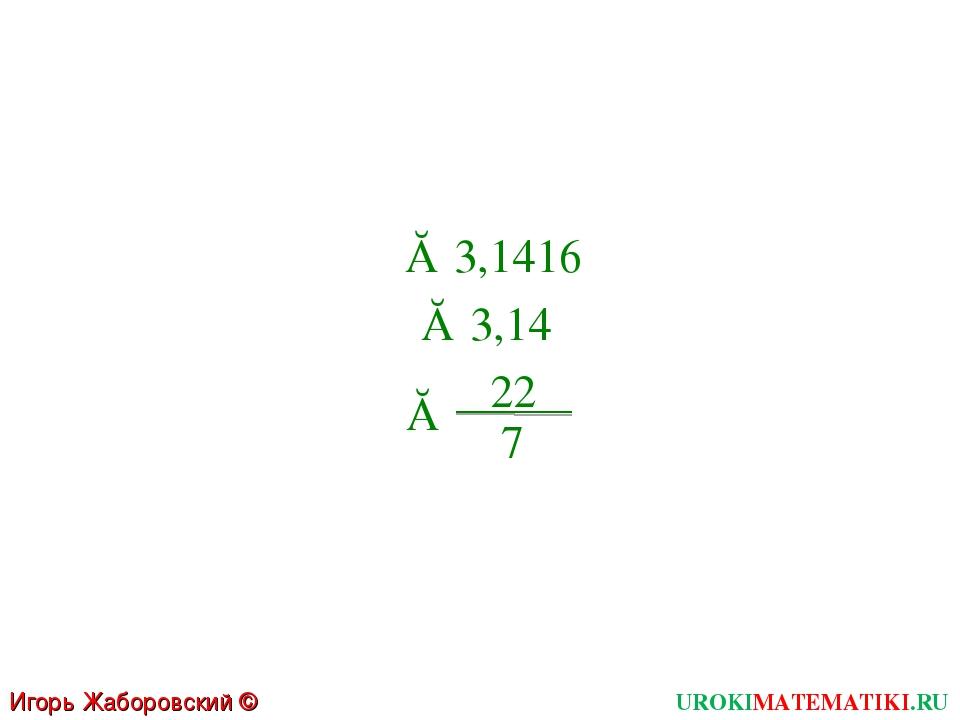 Игорь Жаборовский © 2011 UROKIMATEMATIKI.RU  ≈ 3,1416  ≈ 3,14  ≈ 22 7