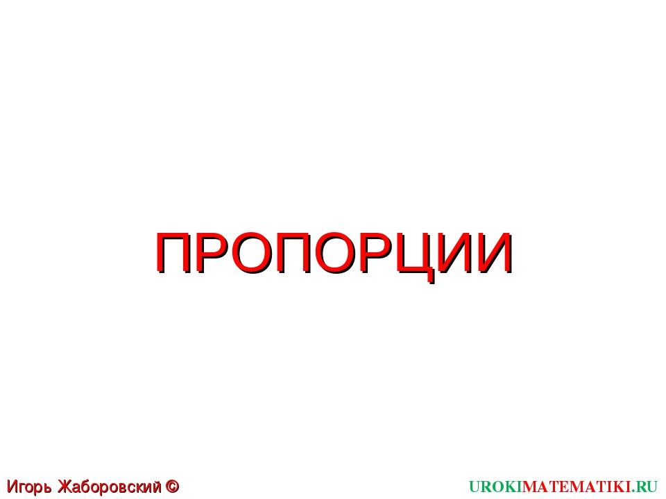 ПРОПОРЦИИ UROKIMATEMATIKI.RU Игорь Жаборовский © 2011