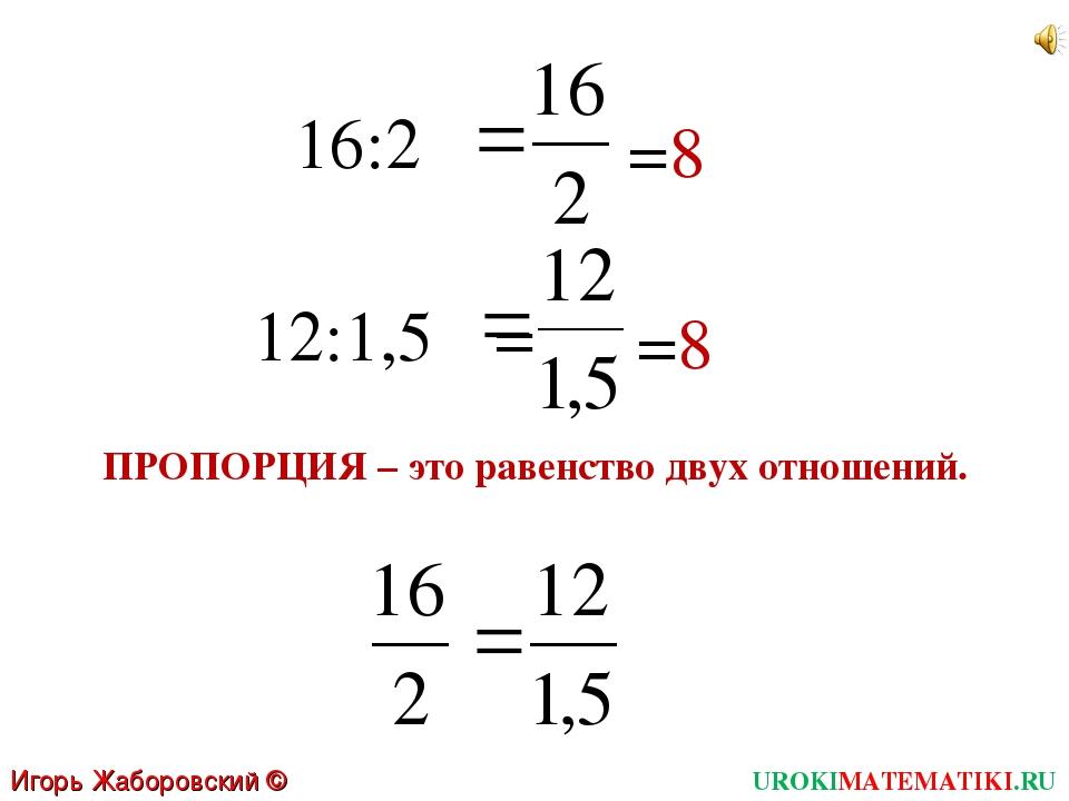16:2 =8 12:1,5 =8 = ПРОПОРЦИЯ – это равенство двух отношений. UROKIMATEMATIKI...