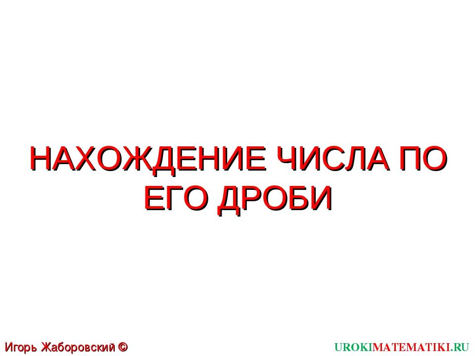 UROKIMATEMATIKI.RU Игорь Жаборовский © 2011 НАХОЖДЕНИЕ ЧИСЛА ПО ЕГО ДРОБИ