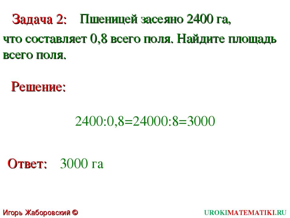 Игорь Жаборовский © 2011 UROKIMATEMATIKI.RU Решение: Ответ: 3000 га Задача 2:...