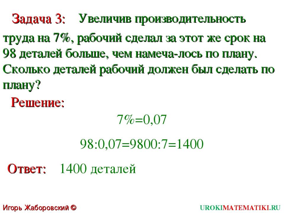 Игорь Жаборовский © 2011 UROKIMATEMATIKI.RU Решение: Ответ: 1400 деталей Зада...