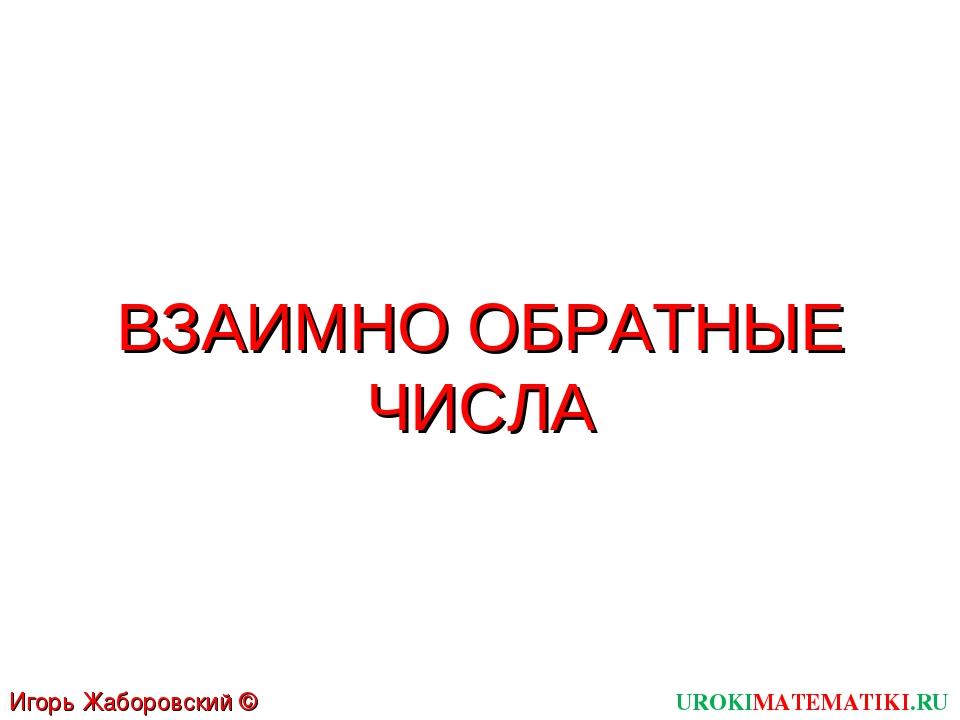 UROKIMATEMATIKI.RU Игорь Жаборовский © 2011 ВЗАИМНО ОБРАТНЫЕ ЧИСЛА