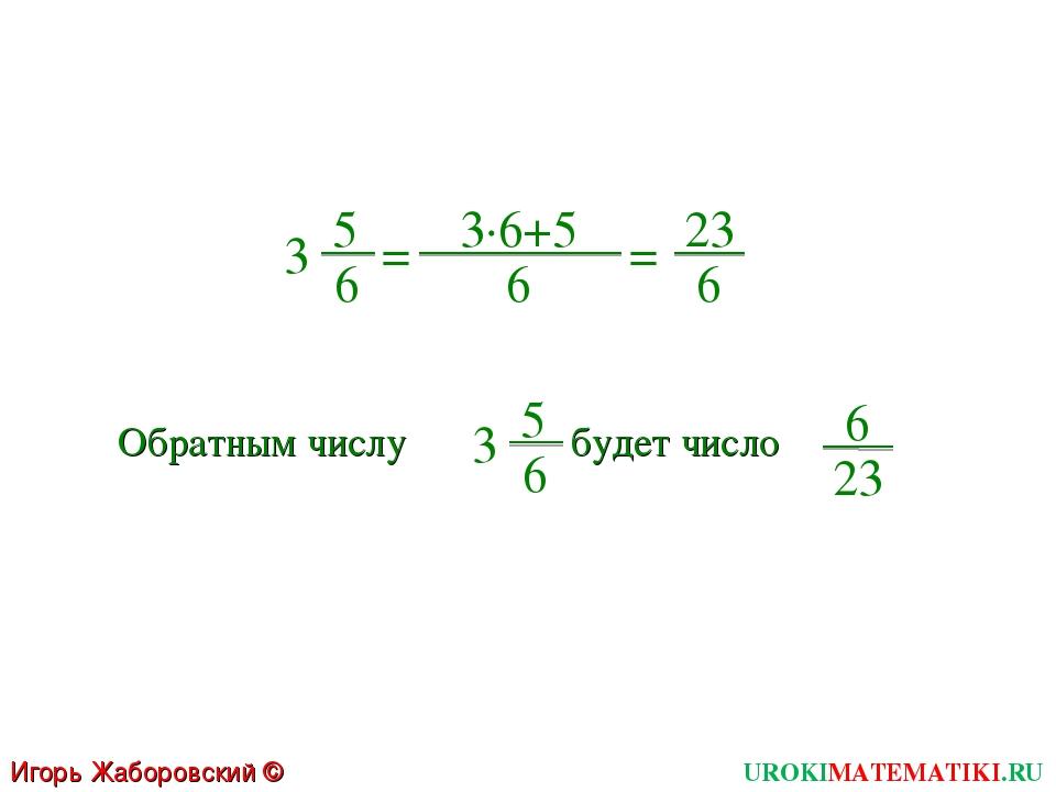 UROKIMATEMATIKI.RU Игорь Жаборовский © 2011 5 6 3 = 3∙6+5 6 = 23 6 Обратным ч...