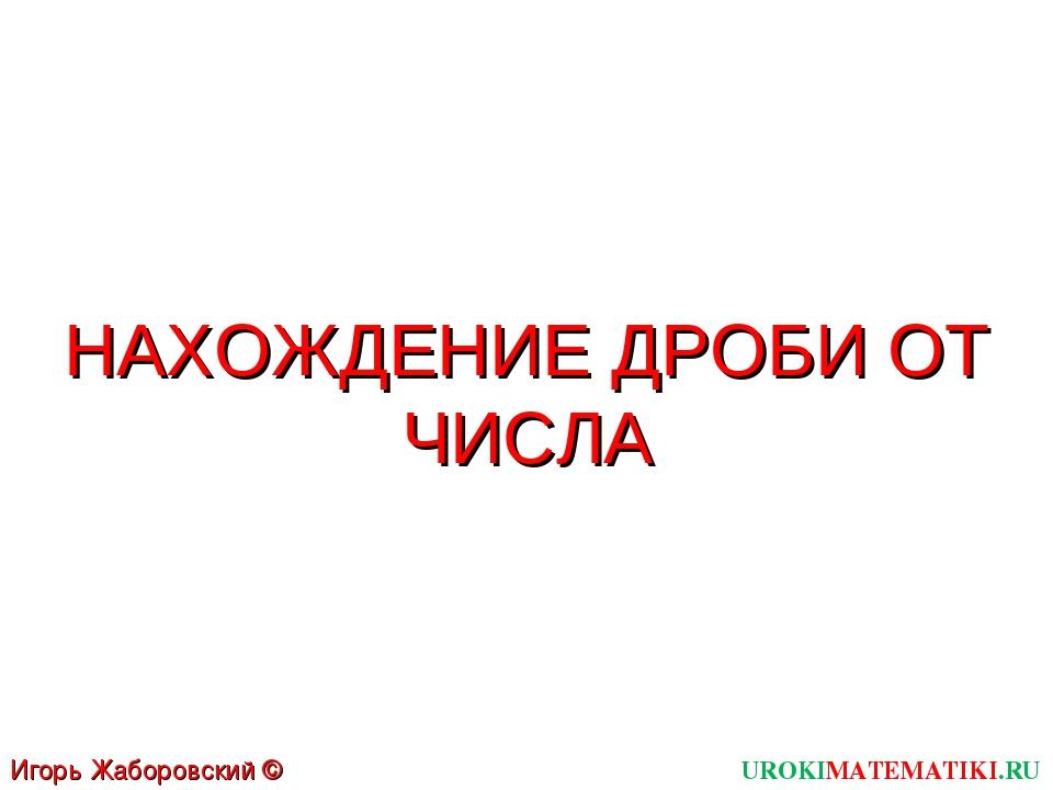UROKIMATEMATIKI.RU Игорь Жаборовский © 2011 НАХОЖДЕНИЕ ДРОБИ ОТ ЧИСЛА